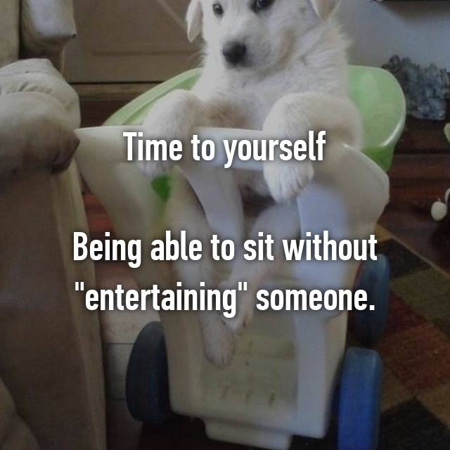 "Time to yourself  Being able to sit without ""entertaining"" someone."