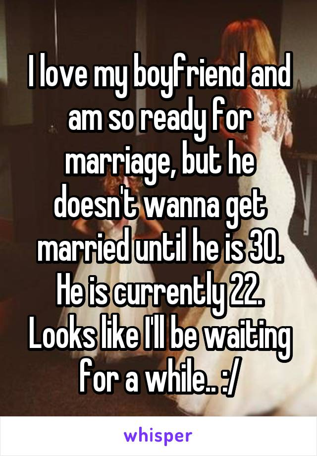 I love my boyfriend and am so ready for marriage, but he doesn't wanna get married until he is 30. He is currently 22. Looks like I'll be waiting for a while.. :/