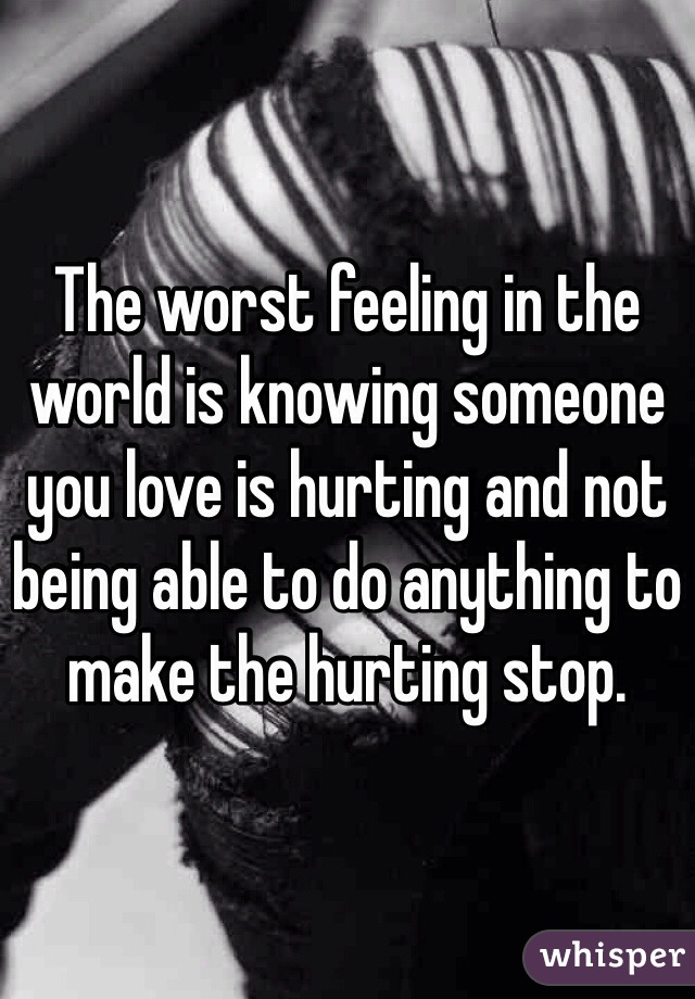 The worst feeling in the world is knowing someone you love is