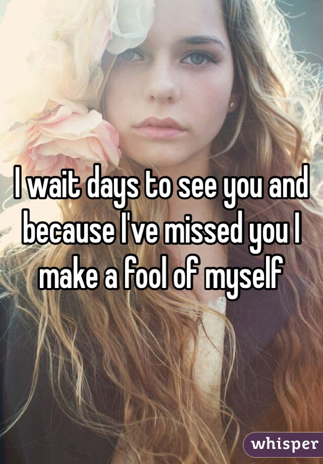 I wait days to see you and because I've missed you I make a fool of myself