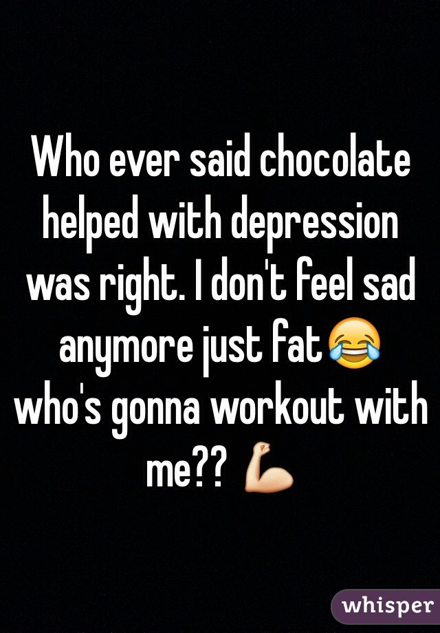 Who ever said chocolate helped with depression was right. I don't feel sad anymore just fat😂 who's gonna workout with me?? 💪
