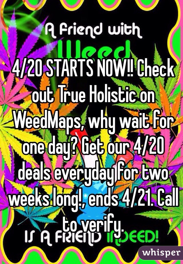 4/20 STARTS NOW!! Check out True Holistic on WeedMaps, why wait for one day? Get our 4/20 deals everyday for two weeks long!, ends 4/21. Call to verify.