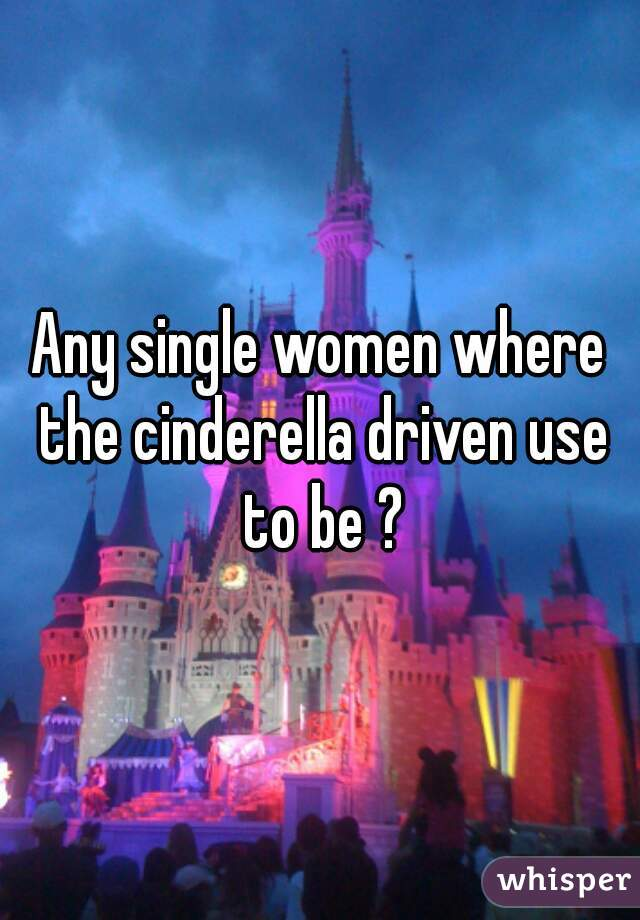 Any single women where the cinderella driven use to be ?