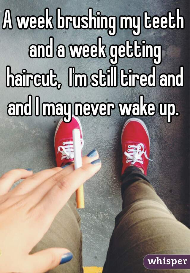 A week brushing my teeth and a week getting haircut,  I'm still tired and and I may never wake up.