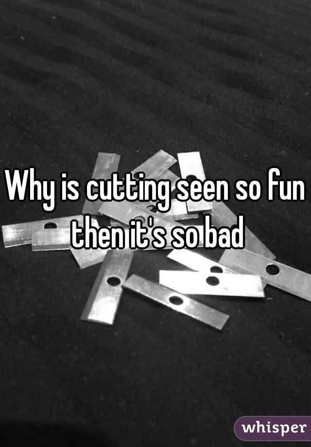 Why is cutting seen so fun then it's so bad