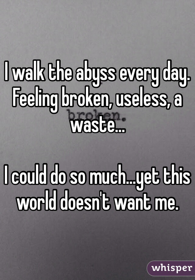 I walk the abyss every day. Feeling broken, useless, a waste...  I could do so much...yet this world doesn't want me.