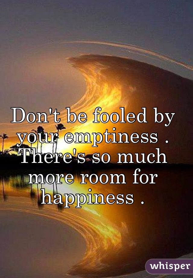 Don't be fooled by your emptiness . There's so much more room for happiness .