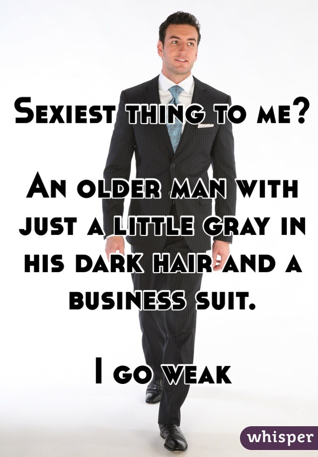 Sexiest thing to me?   An older man with just a little gray in his dark hair and a business suit.   I go weak