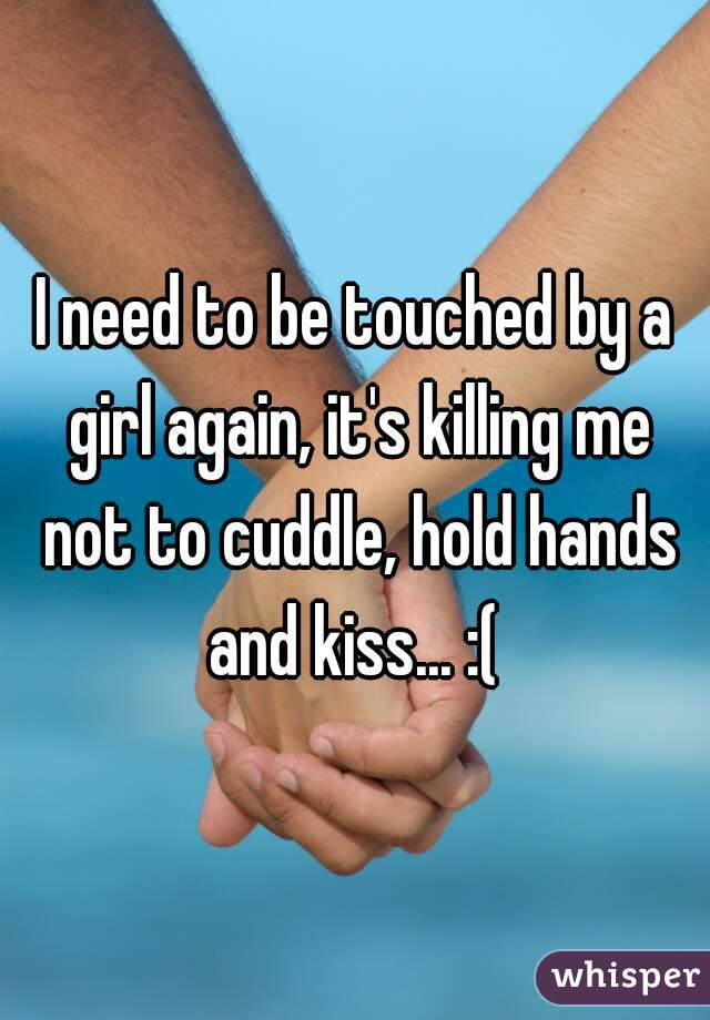 I need to be touched by a girl again, it's killing me not to cuddle, hold hands and kiss... :(