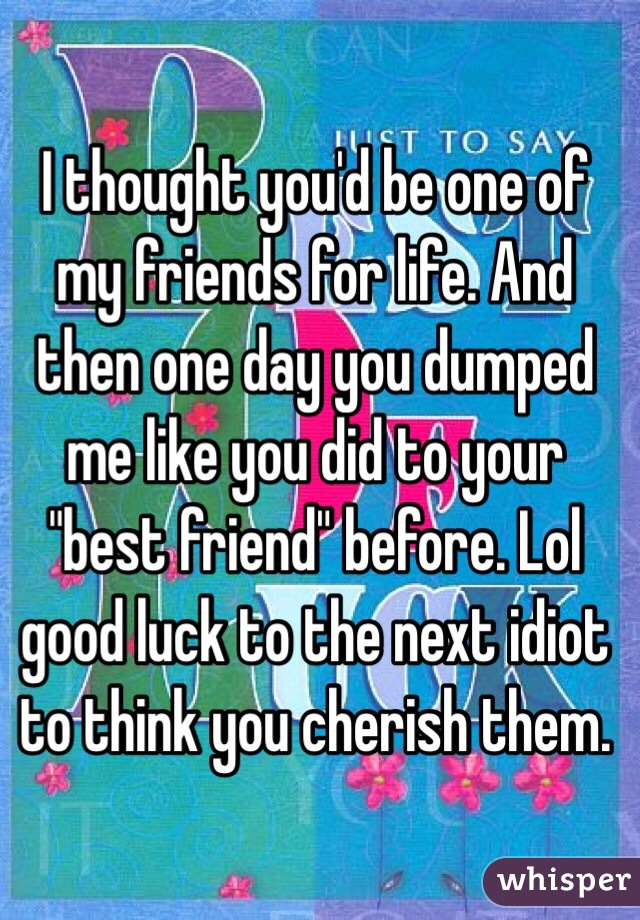 """I thought you'd be one of my friends for life. And then one day you dumped me like you did to your """"best friend"""" before. Lol good luck to the next idiot to think you cherish them."""