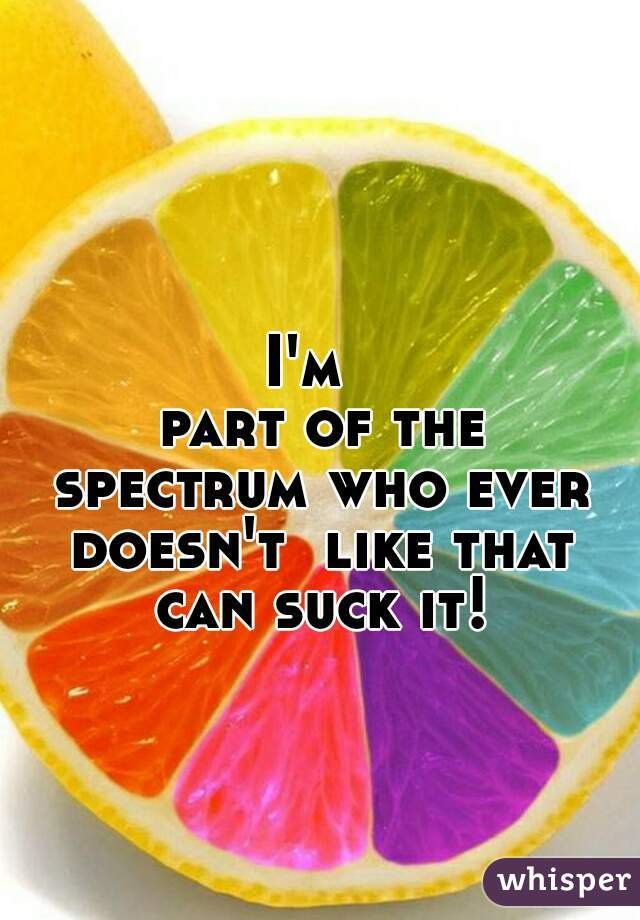 I'm   part of the spectrum who ever doesn't  like that can suck it!