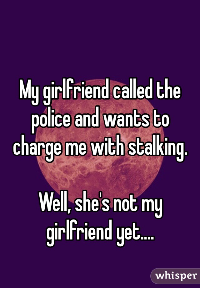 My girlfriend called the police and wants to charge me with stalking.   Well, she's not my girlfriend yet....