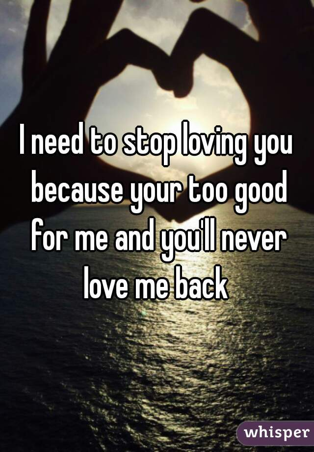 I need to stop loving you because your too good for me and you'll never love me back