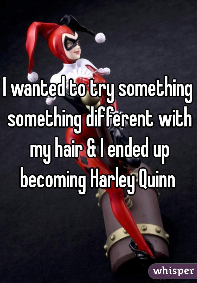 I wanted to try something something different with my hair & I ended up becoming Harley Quinn