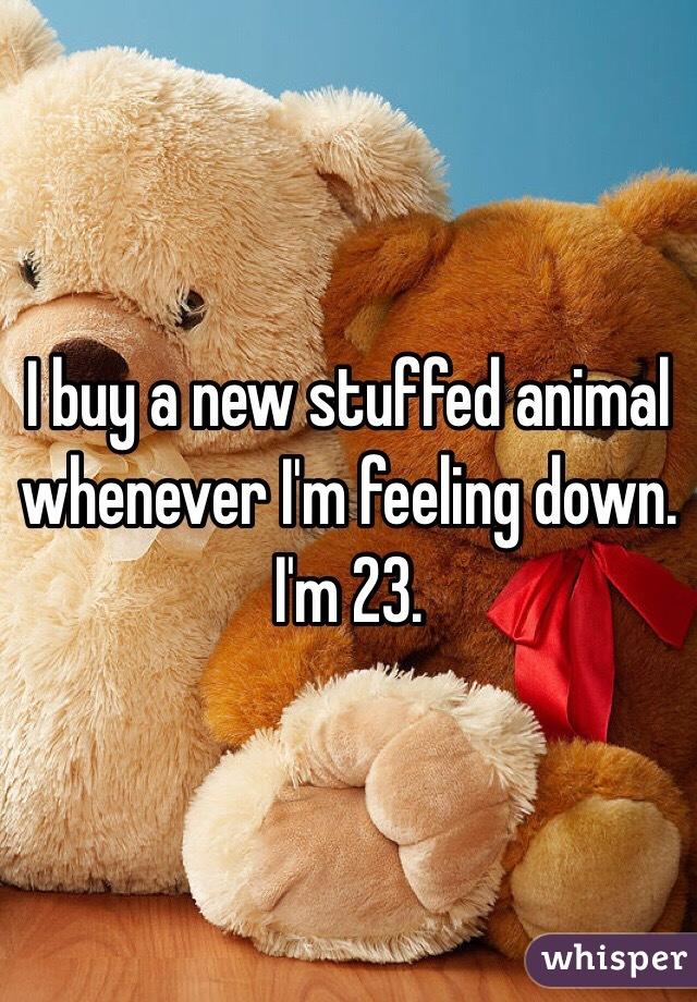 I buy a new stuffed animal whenever I'm feeling down. I'm 23.