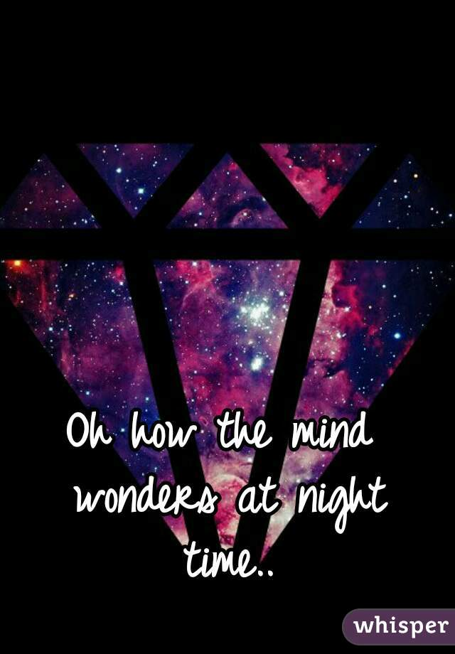 Oh how the mind wonders at night time..
