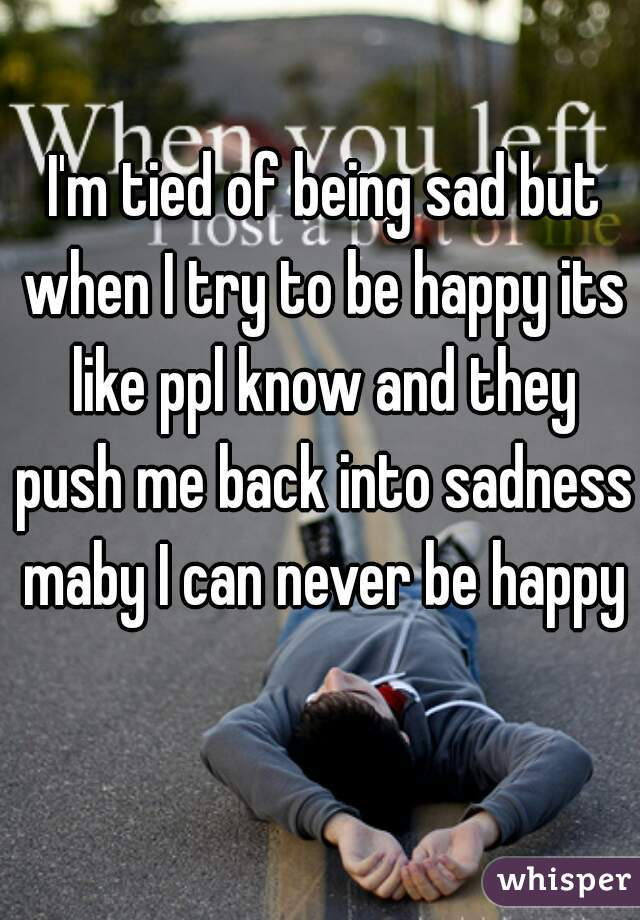 I'm tied of being sad but when I try to be happy its like ppl know and they push me back into sadness maby I can never be happy