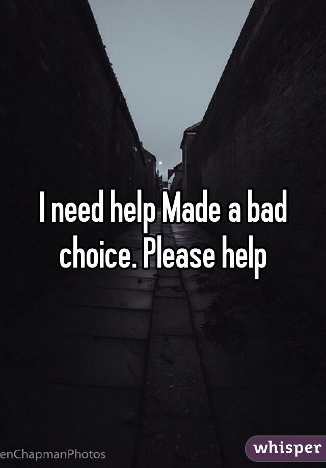 I need help Made a bad choice. Please help