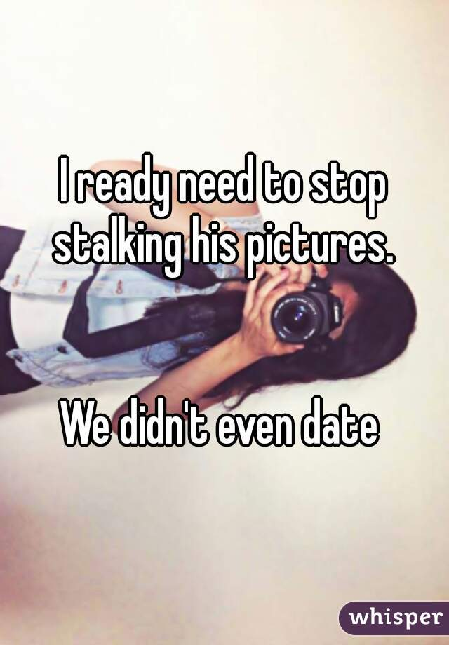 I ready need to stop stalking his pictures.    We didn't even date