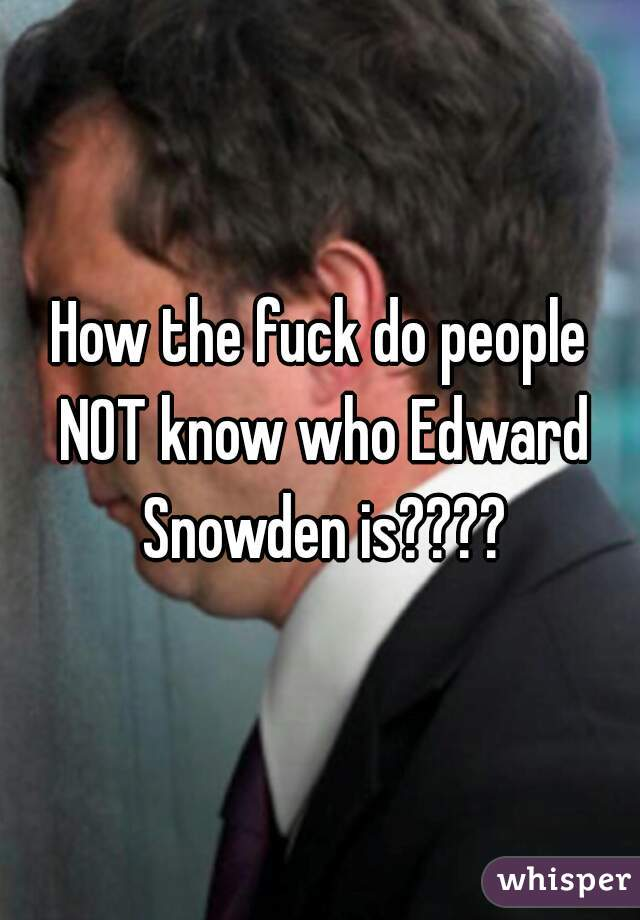 How the fuck do people NOT know who Edward Snowden is????