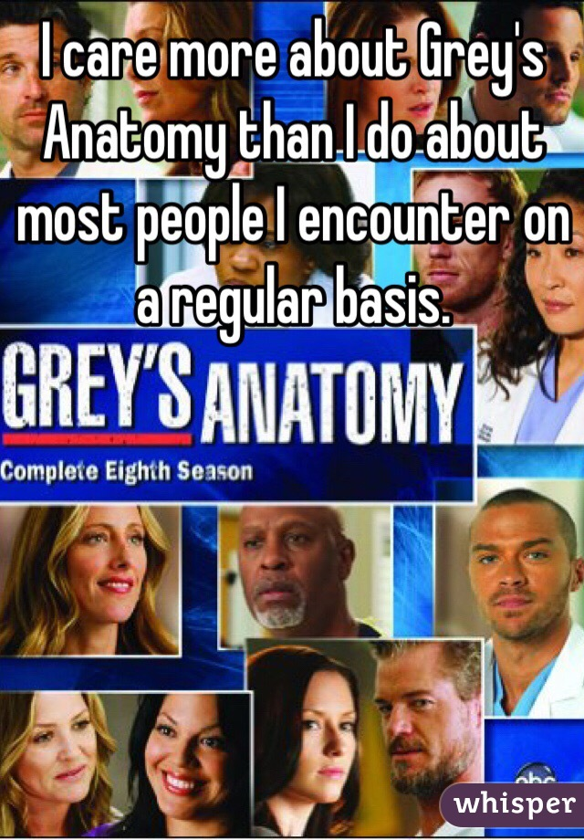 I care more about Grey's Anatomy than I do about most people I encounter on a regular basis.