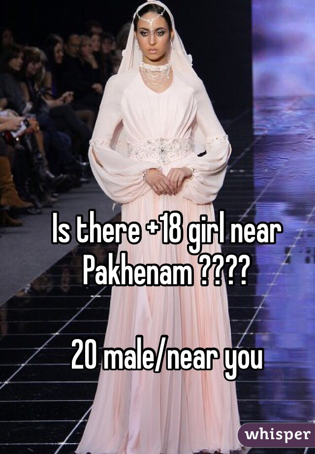 Is there +18 girl near Pakhenam ????  20 male/near you