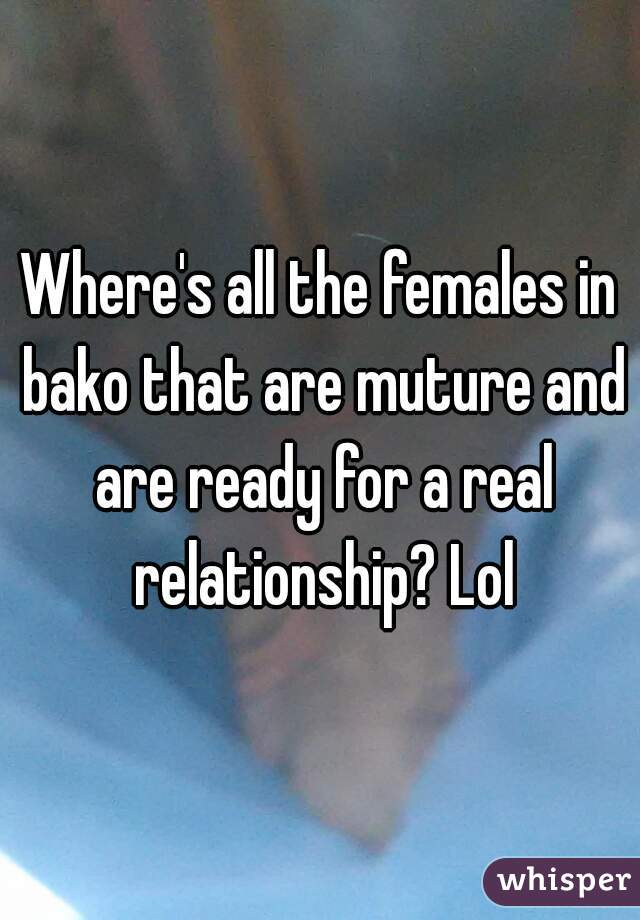 Where's all the females in bako that are muture and are ready for a real relationship? Lol