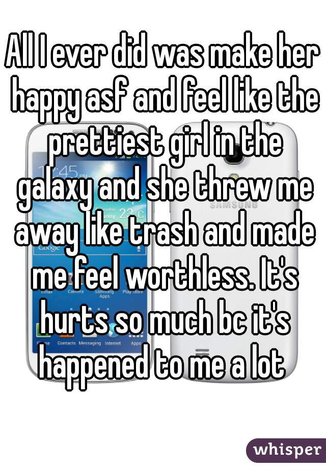 All I ever did was make her happy asf and feel like the prettiest girl in the galaxy and she threw me away like trash and made me feel worthless. It's hurts so much bc it's happened to me a lot