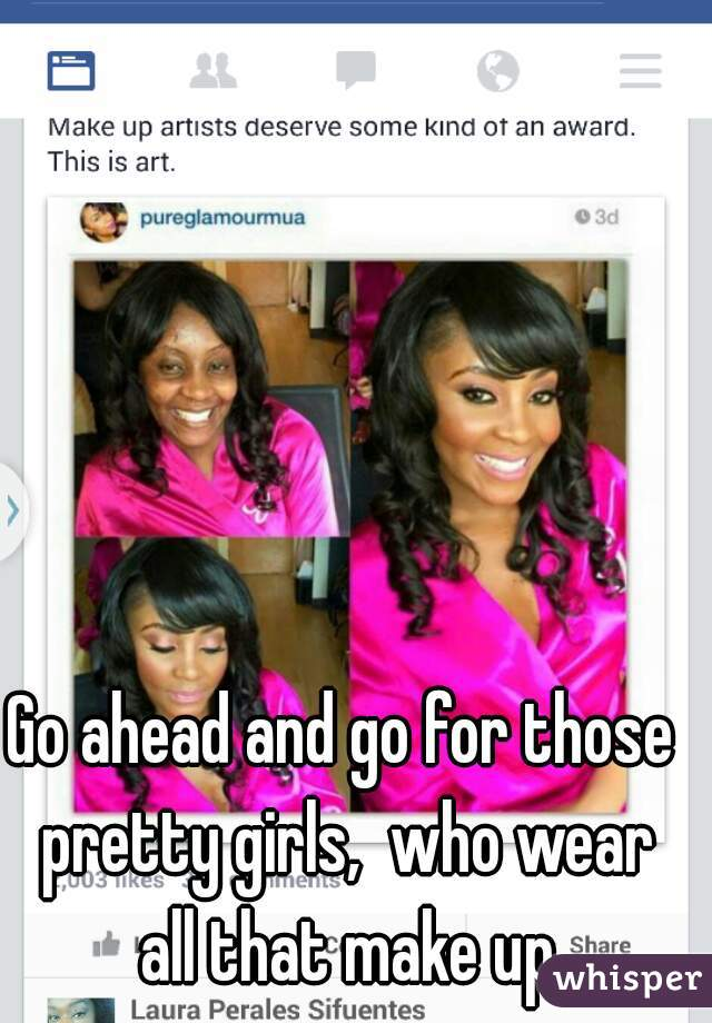 Go ahead and go for those pretty girls,  who wear all that make up