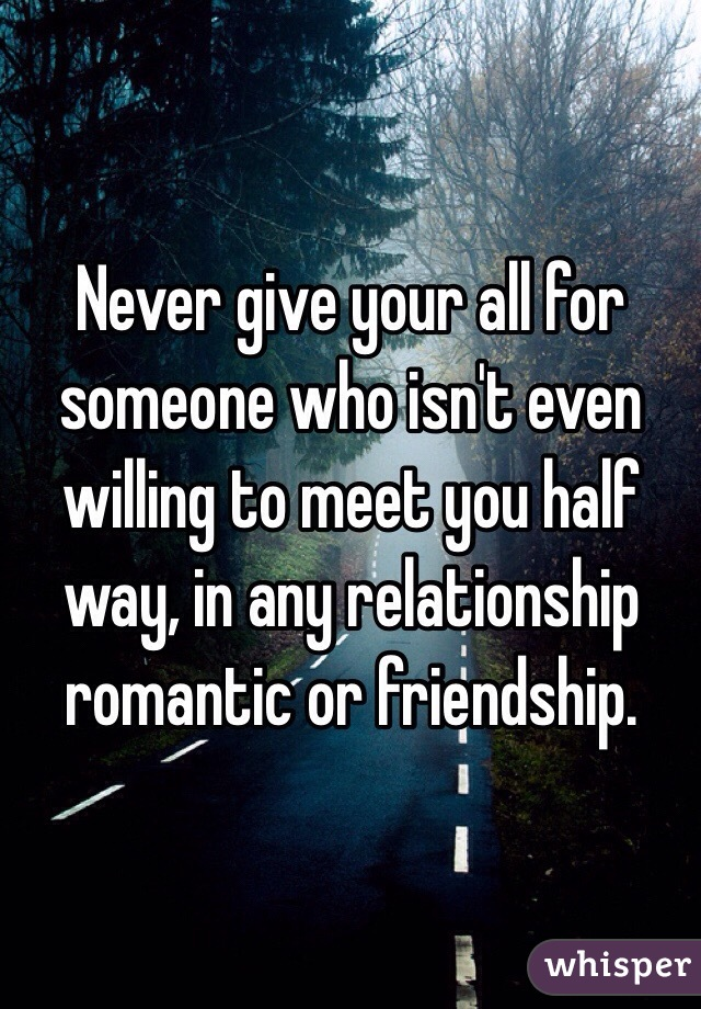 Never give your all for someone who isn't even willing to meet you half way, in any relationship romantic or friendship.