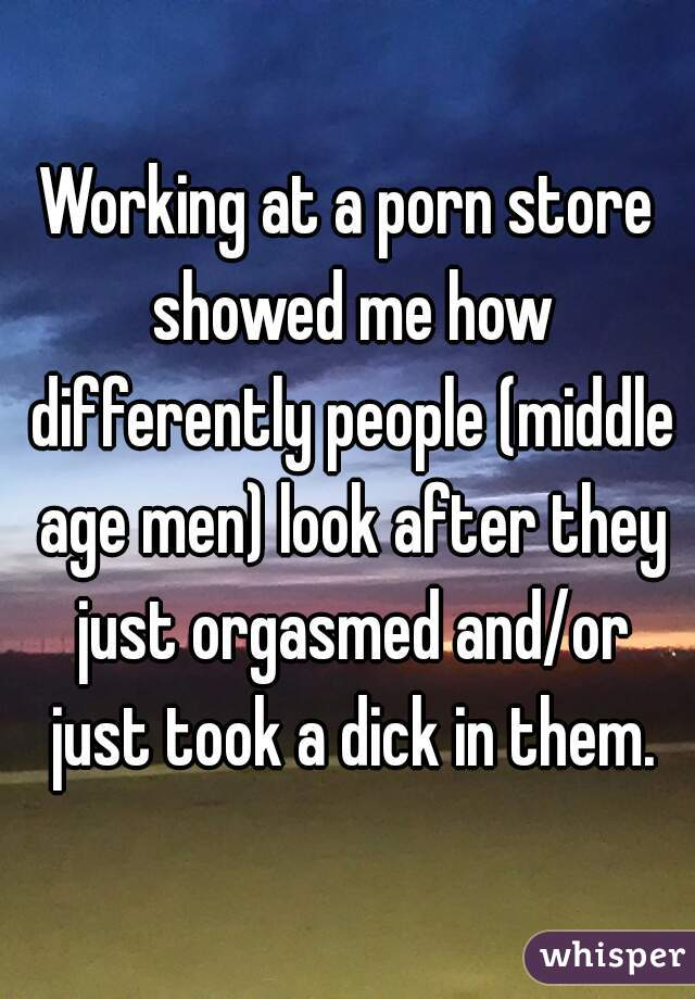 Working at a porn store showed me how differently people (middle age men) look after they just orgasmed and/or just took a dick in them.