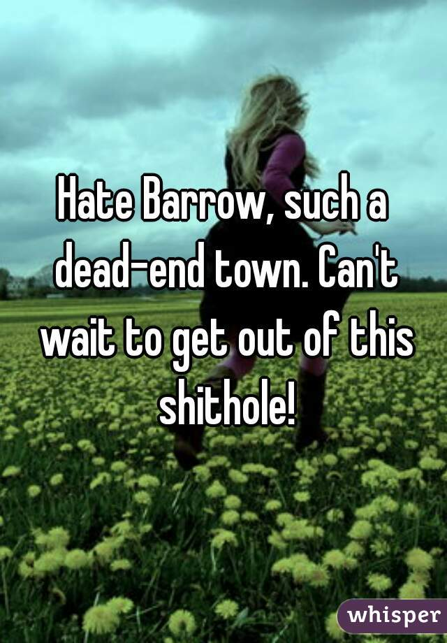 Hate Barrow, such a dead-end town. Can't wait to get out of this shithole!