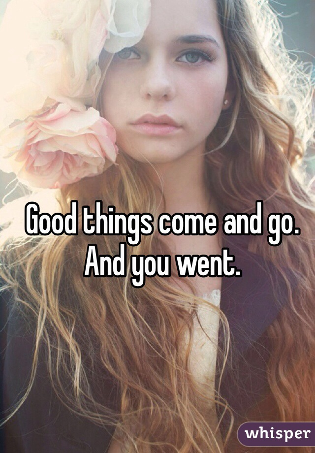 Good things come and go. And you went.