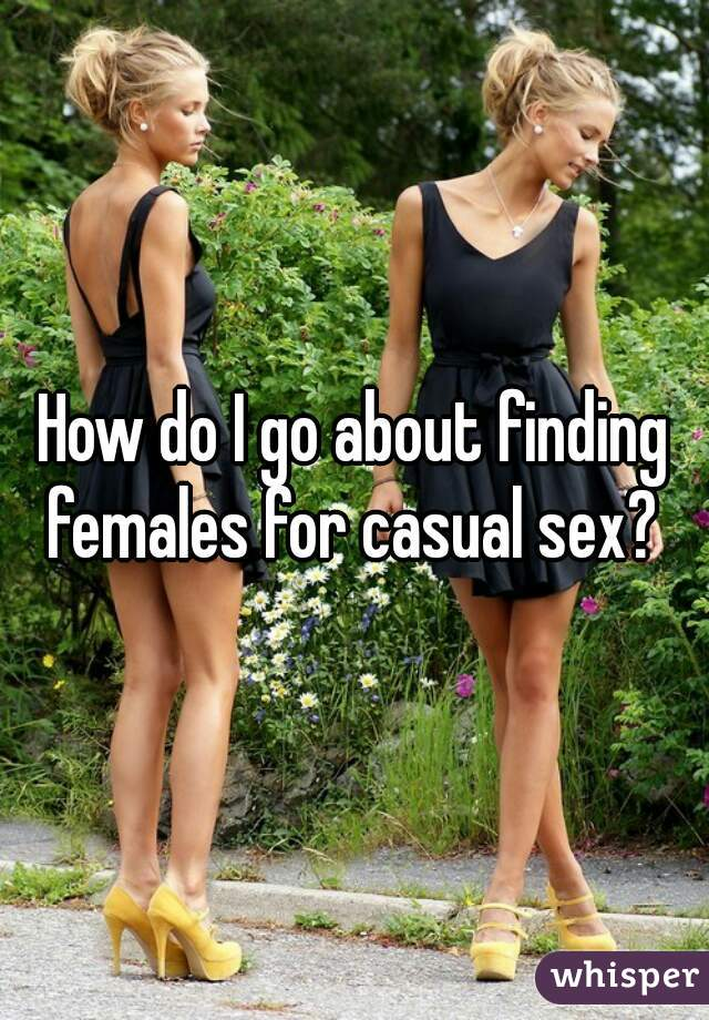 How do I go about finding females for casual sex?