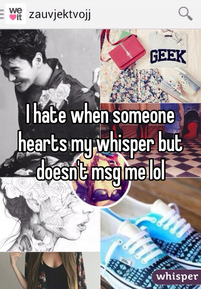 I hate when someone hearts my whisper but doesn't msg me lol