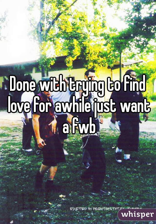 Done with trying to find love for awhile just want a fwb