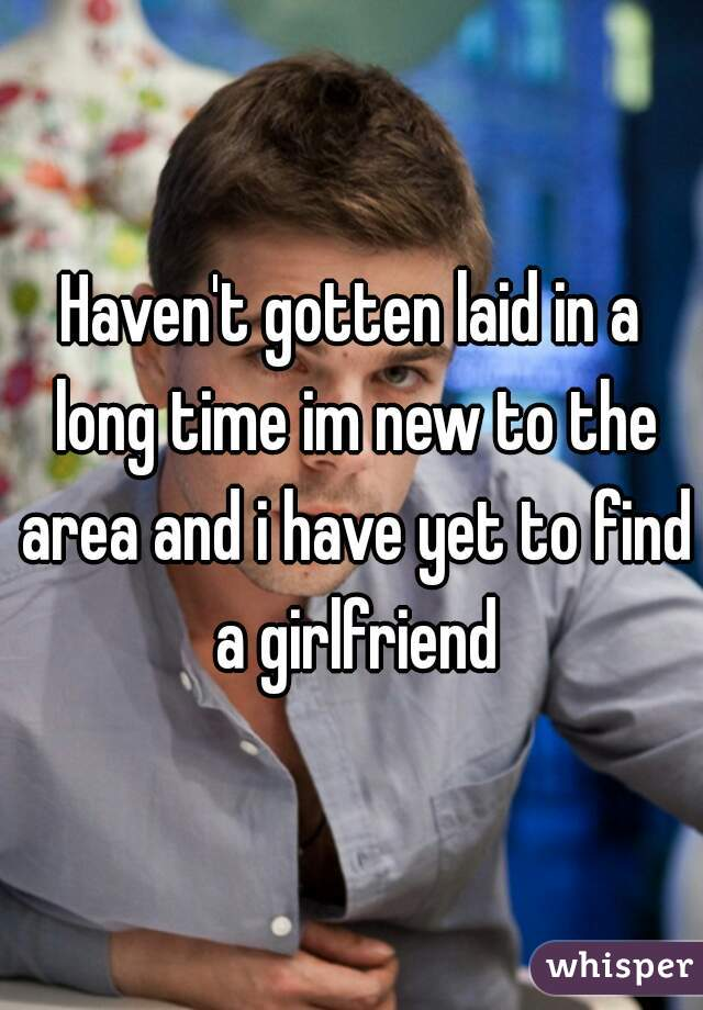 Haven't gotten laid in a long time im new to the area and i have yet to find a girlfriend