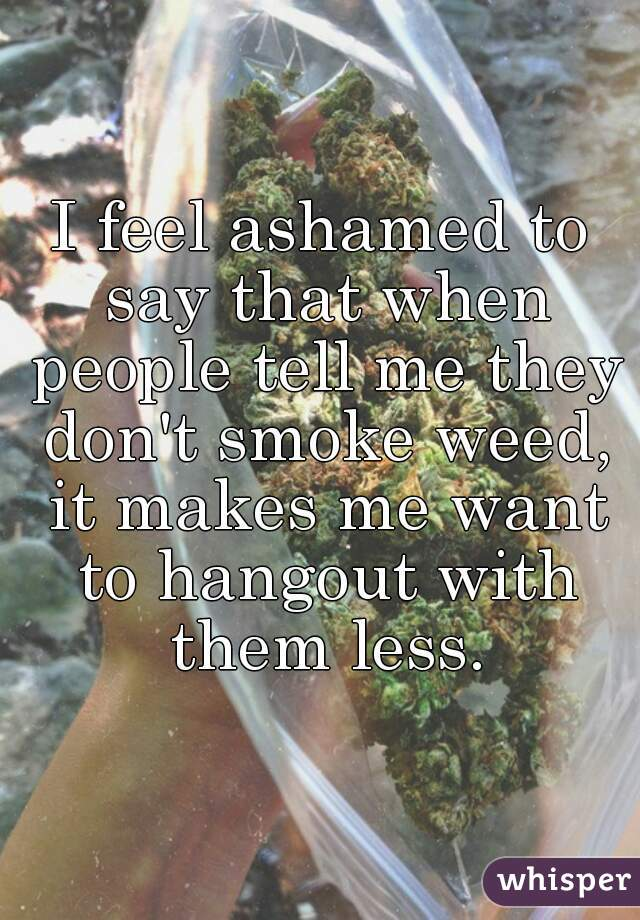 I feel ashamed to say that when people tell me they don't smoke weed, it makes me want to hangout with them less.
