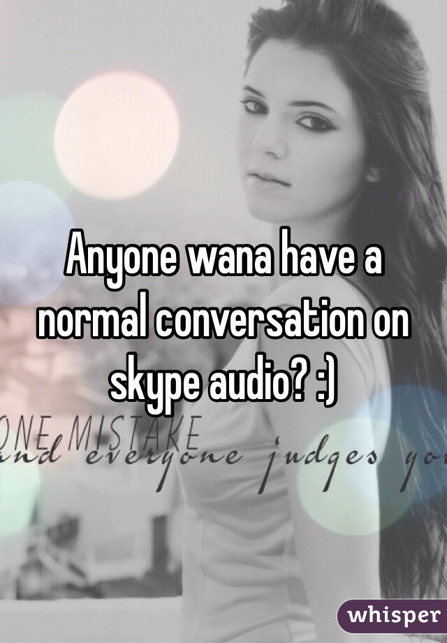 Anyone wana have a normal conversation on skype audio? :)