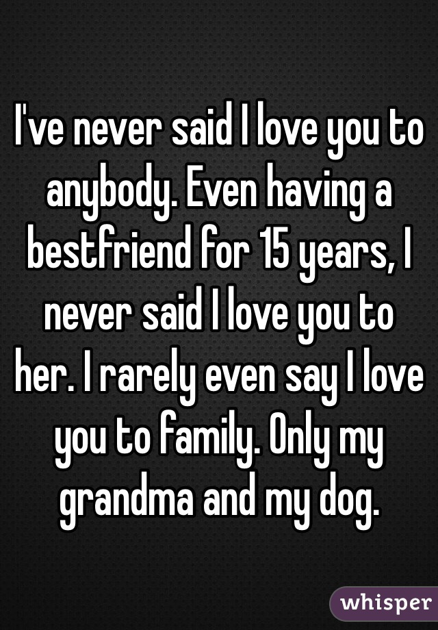 I've never said I love you to anybody. Even having a bestfriend for 15 years, I never said I love you to her. I rarely even say I love you to family. Only my grandma and my dog.