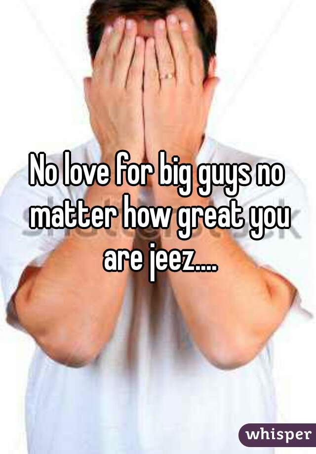 No love for big guys no matter how great you are jeez....