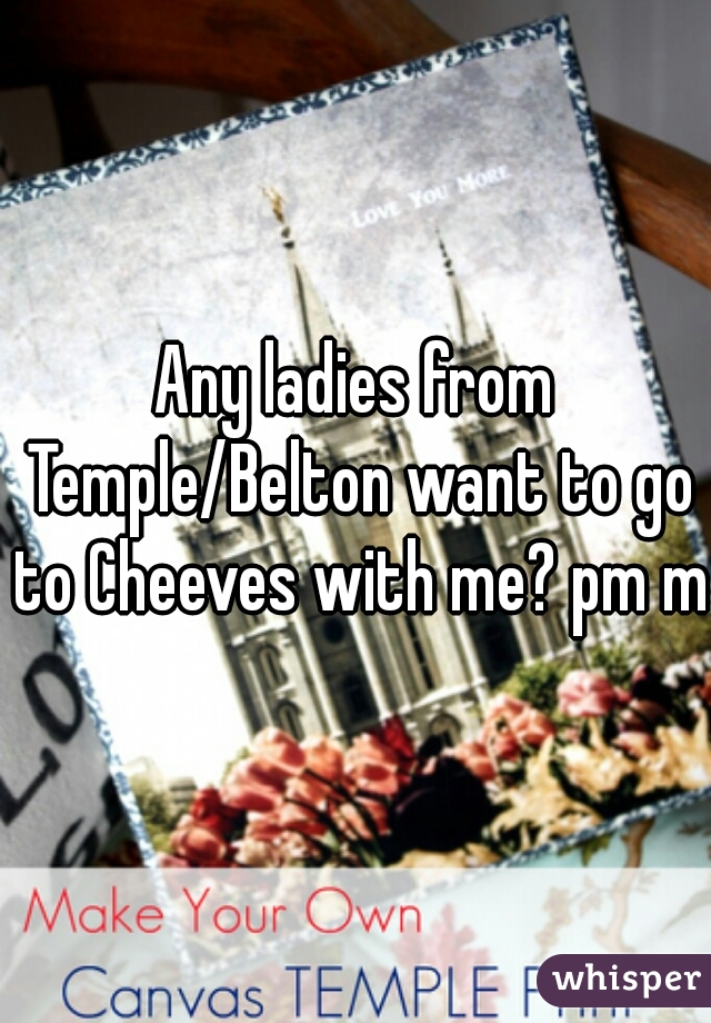 Any ladies from Temple/Belton want to go to Cheeves with me? pm me
