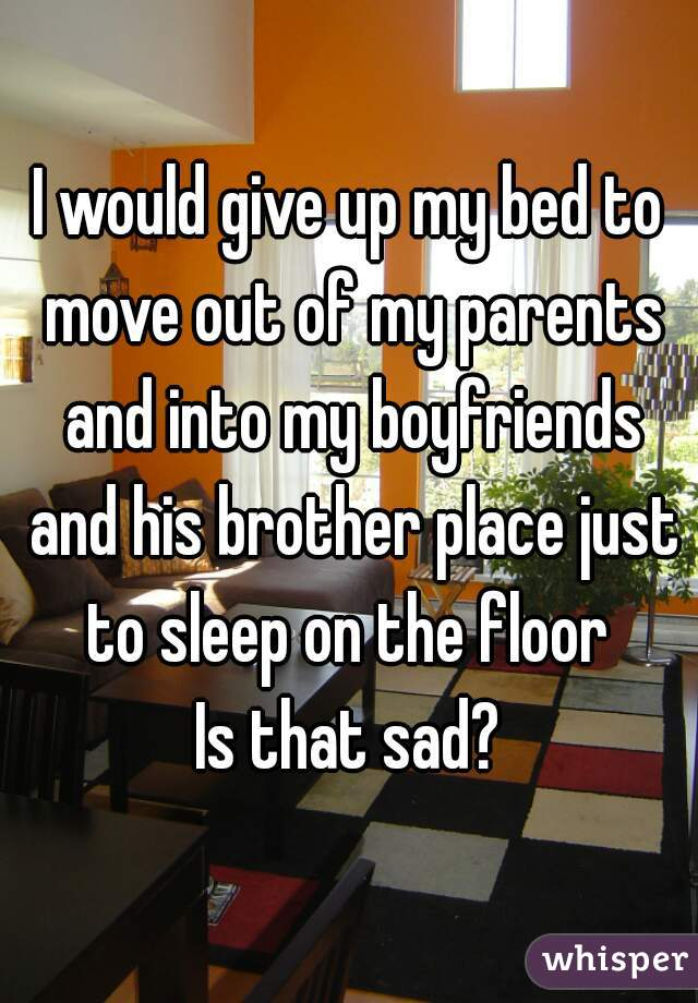 I would give up my bed to move out of my parents and into my boyfriends and his brother place just to sleep on the floor  Is that sad?
