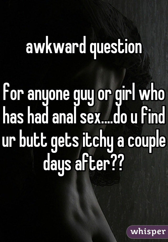 awkward question   for anyone guy or girl who has had anal sex....do u find ur butt gets itchy a couple days after??