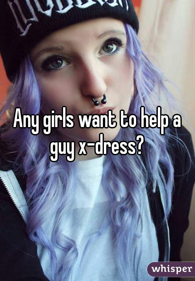 Any girls want to help a guy x-dress?