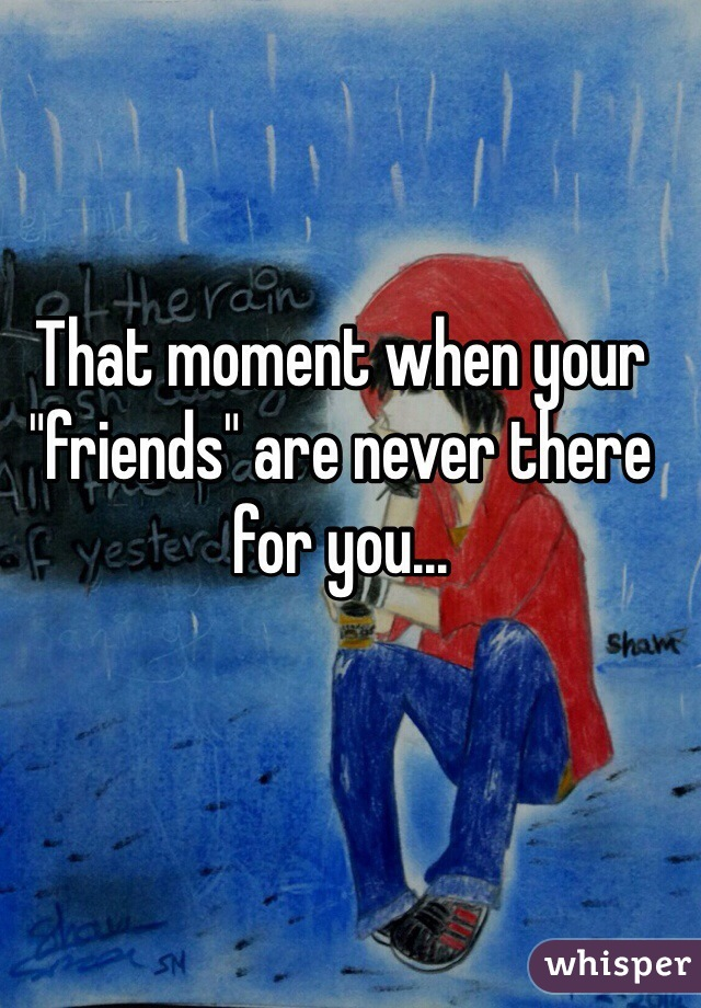 """That moment when your """"friends"""" are never there for you..."""