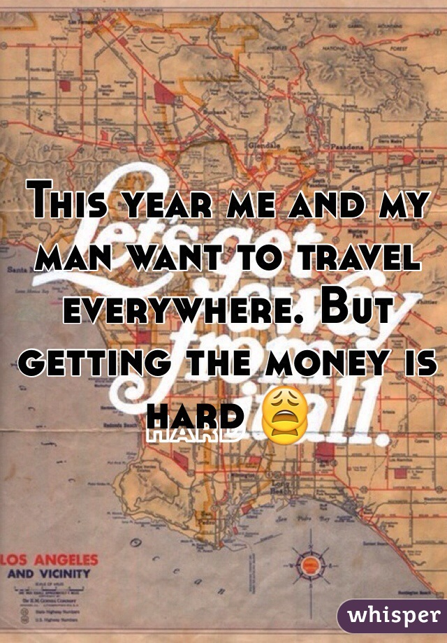 This year me and my man want to travel everywhere. But getting the money is hard 😩