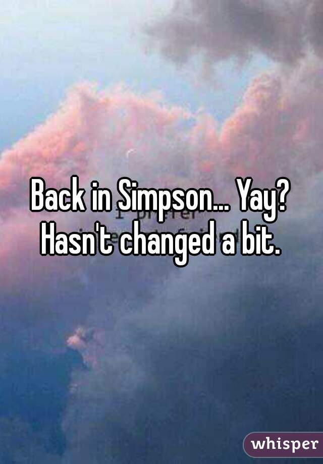 Back in Simpson... Yay? Hasn't changed a bit.