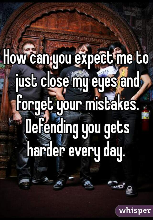 How can you expect me to just close my eyes and forget your mistakes. Defending you gets harder every day.