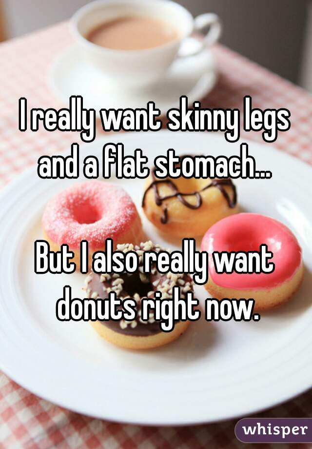 I really want skinny legs and a flat stomach...   But I also really want donuts right now.